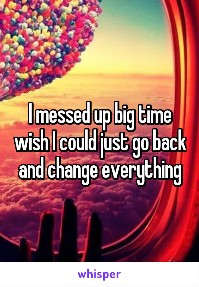 I messed up big time wish I could just go back and change everything