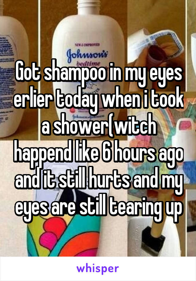 Got shampoo in my eyes erlier today when i took a shower(witch happend like 6 hours ago and it still hurts and my eyes are still tearing up