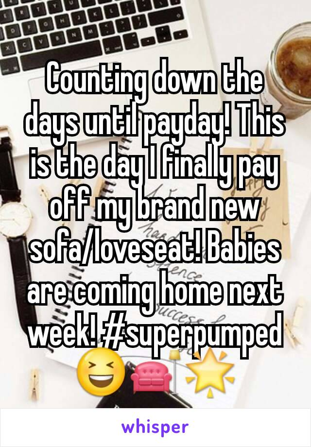 Counting down the days until payday! This is the day I finally pay off my brand new sofa/loveseat! Babies are coming home next week! #superpumped 😆🛋🌟