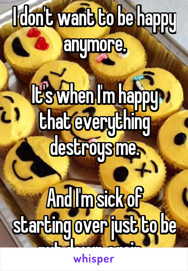 I don't want to be happy anymore.  It's when I'm happy that everything destroys me.  And I'm sick of starting over just to be put down again...