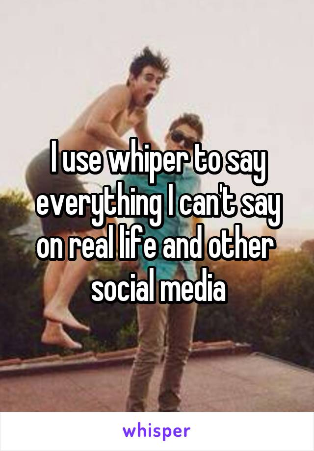 I use whiper to say everything I can't say on real life and other  social media