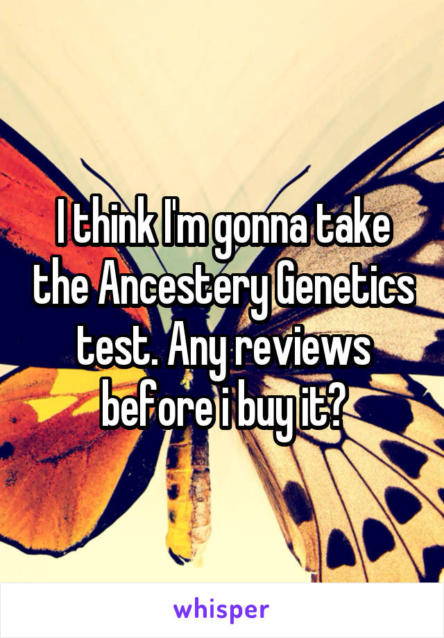 I think I'm gonna take the Ancestery Genetics test. Any reviews before i buy it?