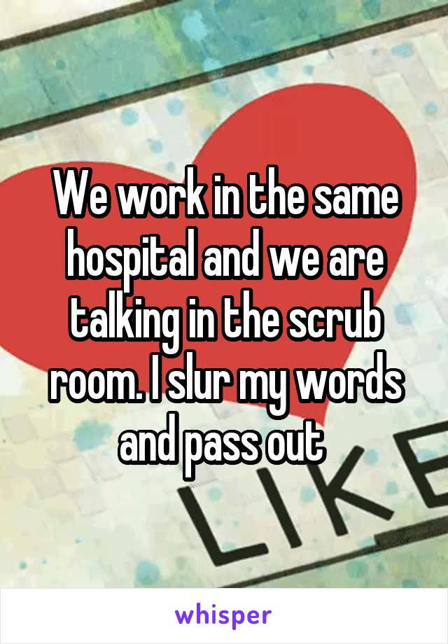 We work in the same hospital and we are talking in the scrub room. I slur my words and pass out