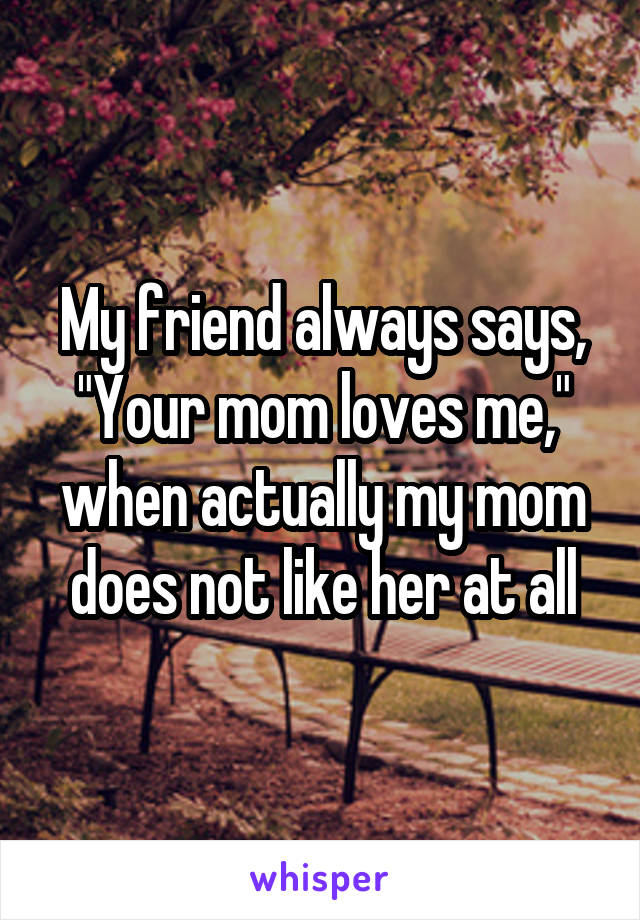 """My friend always says, """"Your mom loves me,"""" when actually my mom does not like her at all"""