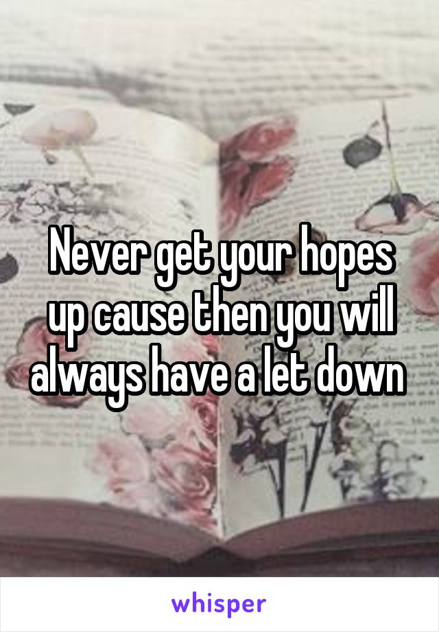 Never get your hopes up cause then you will always have a let down