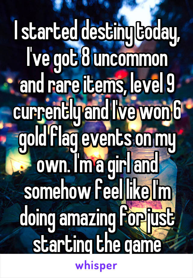 I started destiny today, I've got 8 uncommon and rare items, level 9 currently and I've won 6 gold flag events on my own. I'm a girl and somehow feel like I'm doing amazing for just starting the game