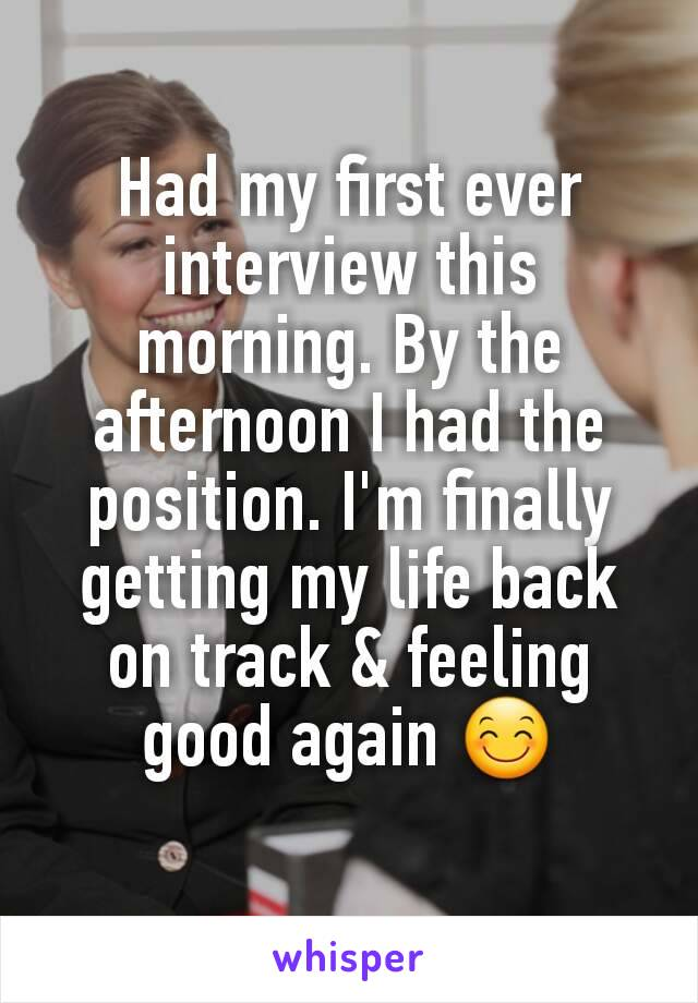 Had my first ever interview this morning. By the afternoon I had the position. I'm finally getting my life back on track & feeling good again 😊