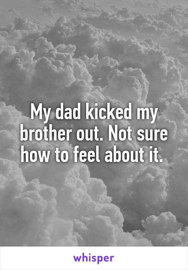 My dad kicked my brother out. Not sure how to feel about it.