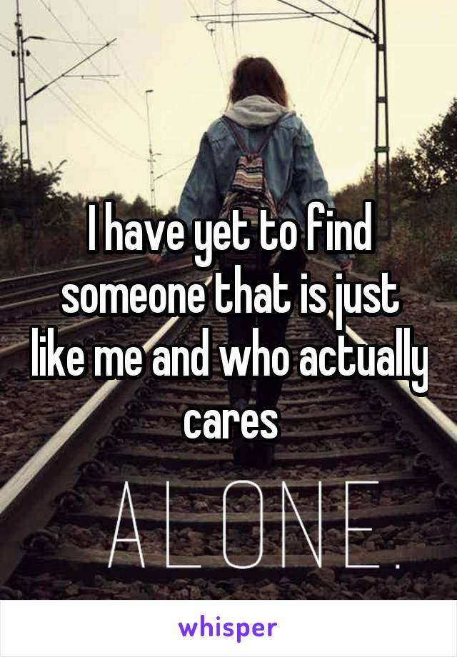 I have yet to find someone that is just like me and who actually cares