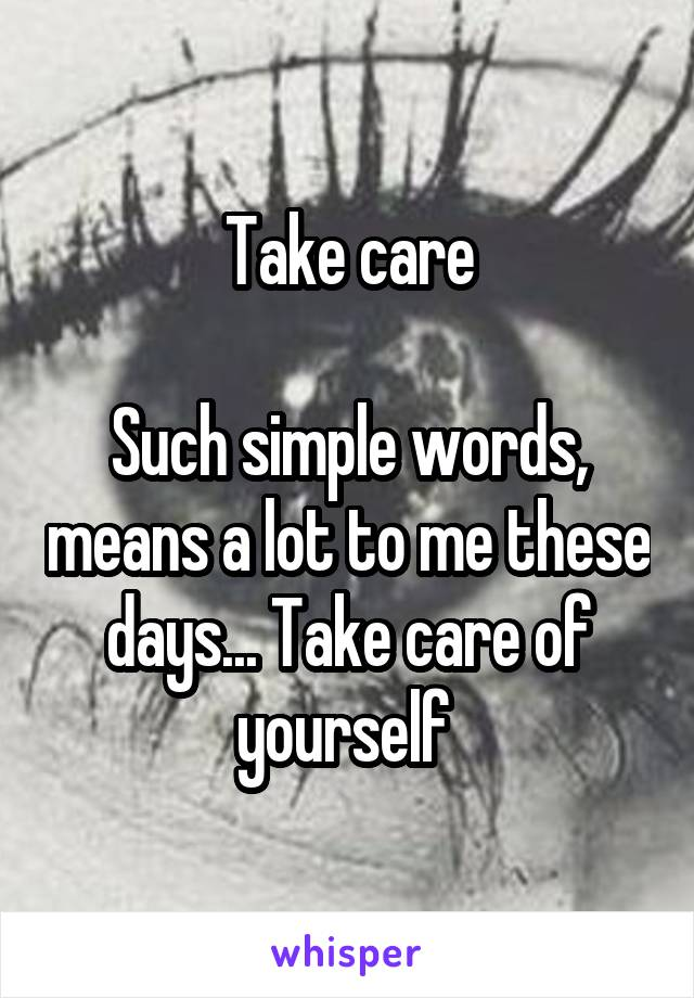 Take care  Such simple words, means a lot to me these days... Take care of yourself
