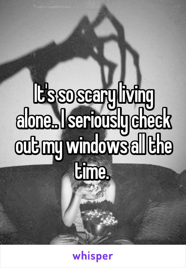 It's so scary living alone.. I seriously check out my windows all the time.