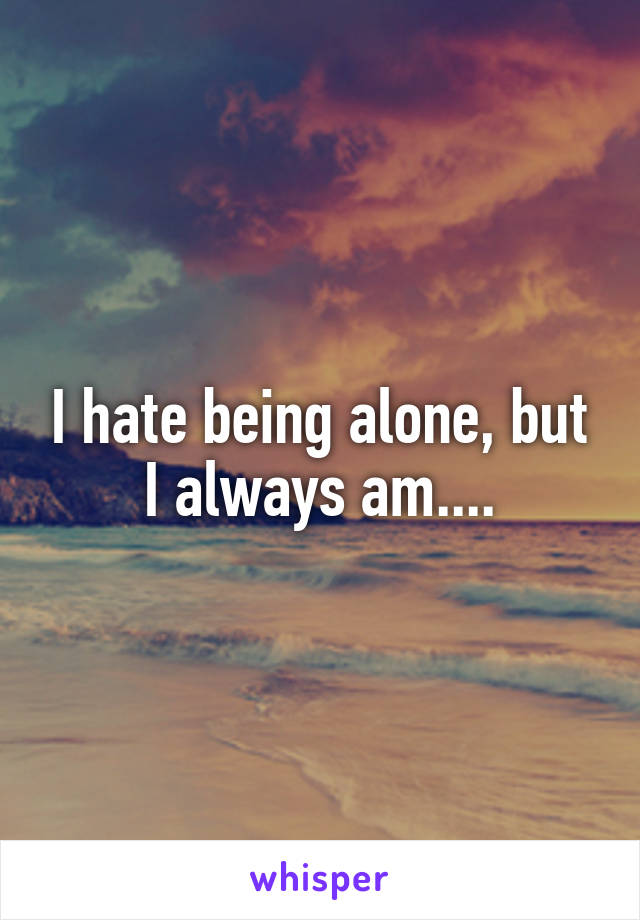 I hate being alone, but I always am....
