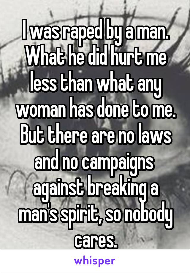 I was raped by a man. What he did hurt me less than what any woman has done to me. But there are no laws and no campaigns  against breaking a man's spirit, so nobody cares.