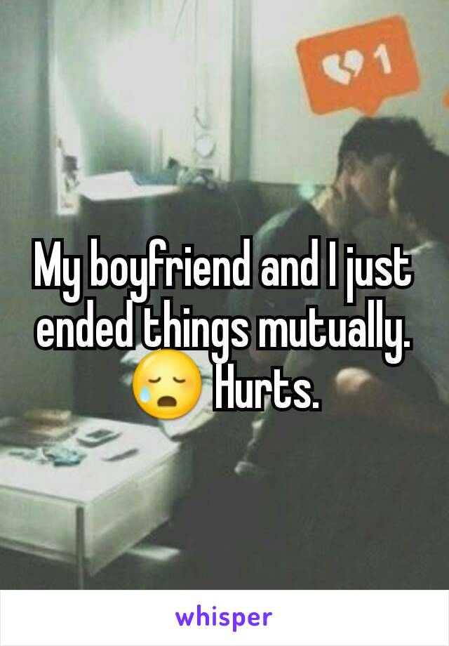 My boyfriend and I just ended things mutually. 😥 Hurts.