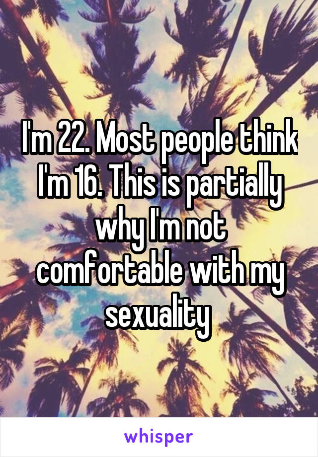 I'm 22. Most people think I'm 16. This is partially why I'm not comfortable with my sexuality