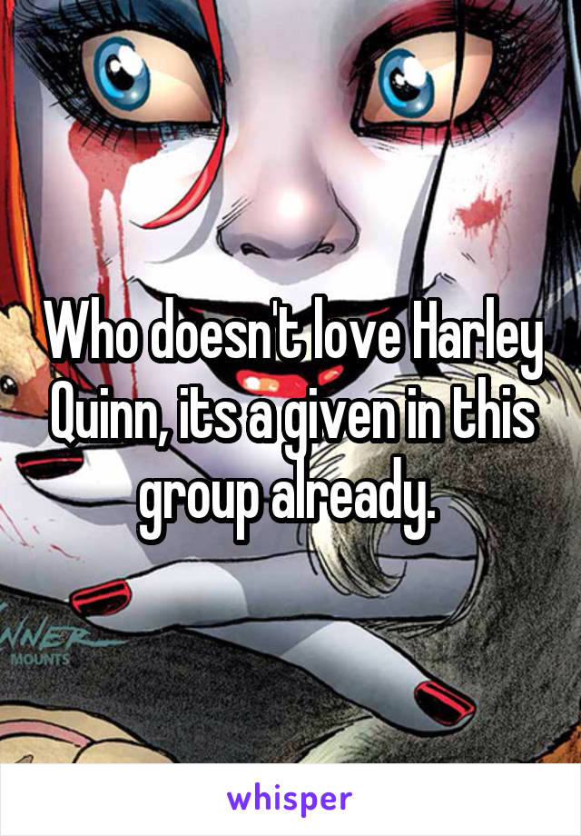 Who doesn't love Harley Quinn, its a given in this group already.