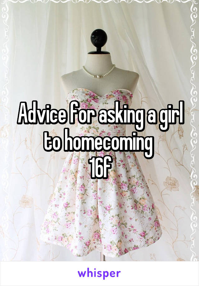 Advice for asking a girl to homecoming  16f