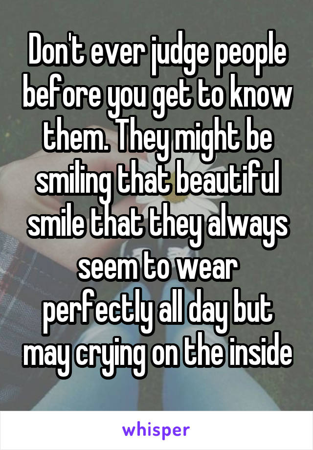 Don't ever judge people before you get to know them. They might be smiling that beautiful smile that they always seem to wear perfectly all day but may crying on the inside