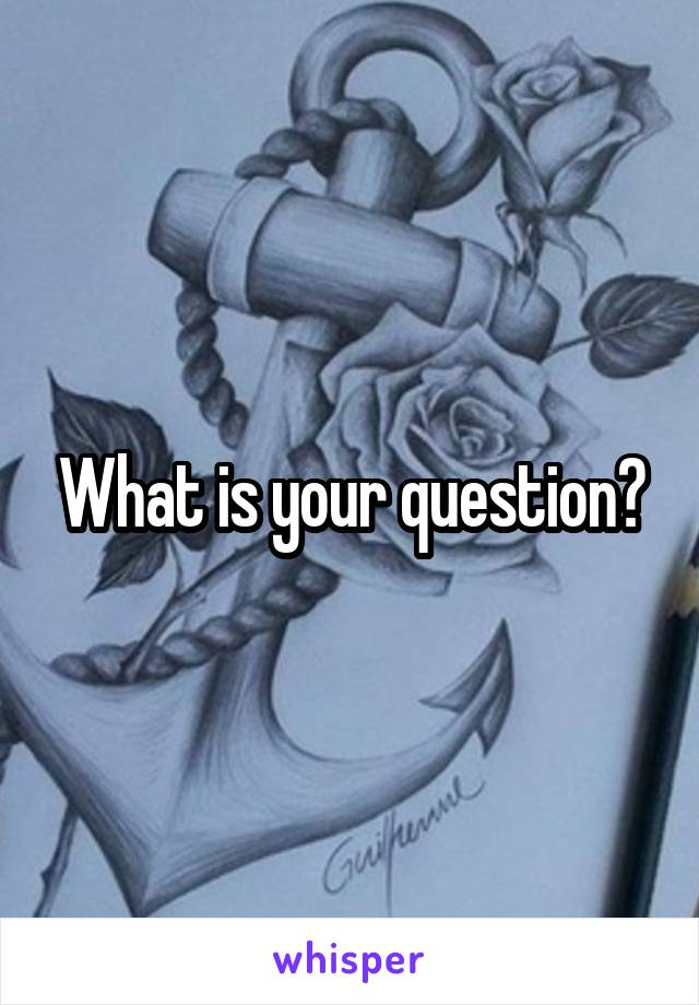 What is your question?