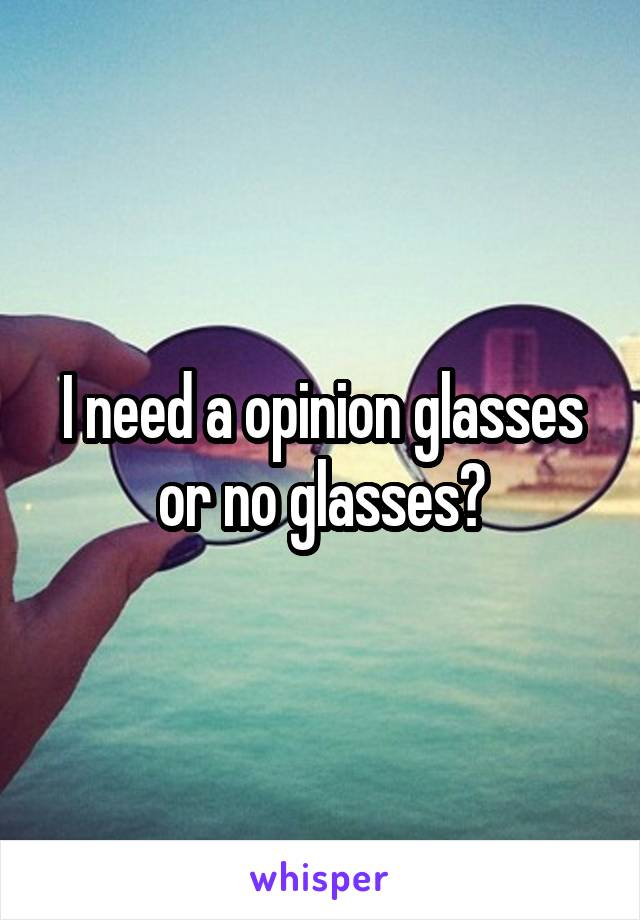 I need a opinion glasses or no glasses?