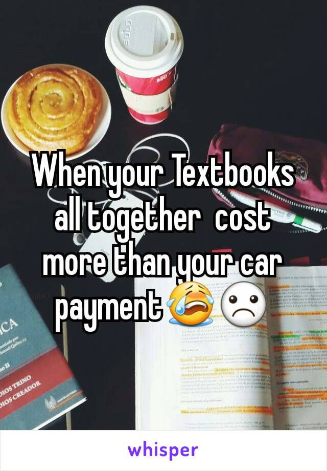 When your Textbooks all together  cost more than your car payment😭☹