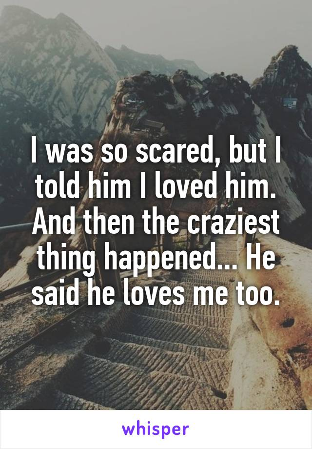 I was so scared, but I told him I loved him. And then the craziest thing happened... He said he loves me too.