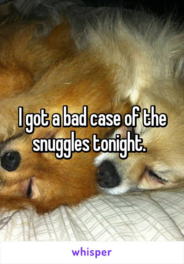 I got a bad case of the snuggles tonight.