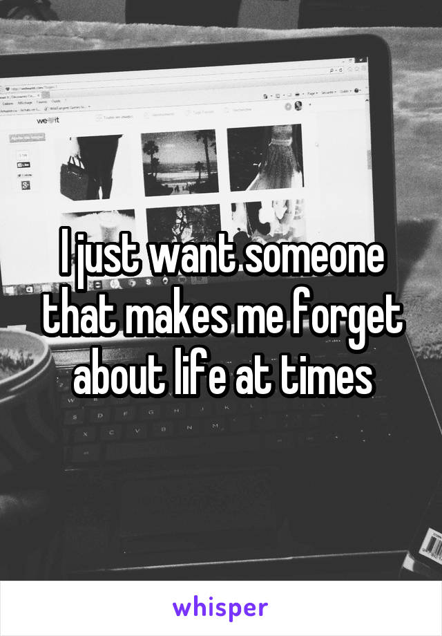 I just want someone that makes me forget about life at times