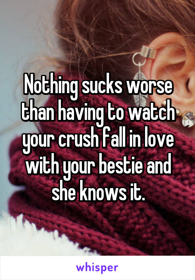 Nothing sucks worse than having to watch your crush fall in love with your bestie and she knows it.