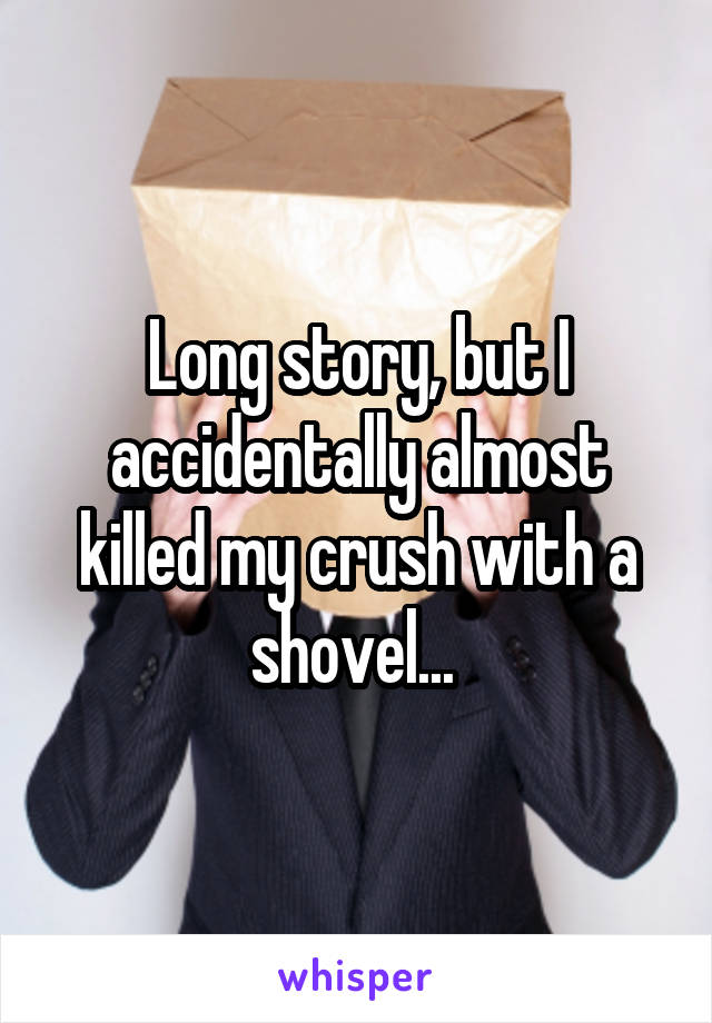Long story, but I accidentally almost killed my crush with a shovel...