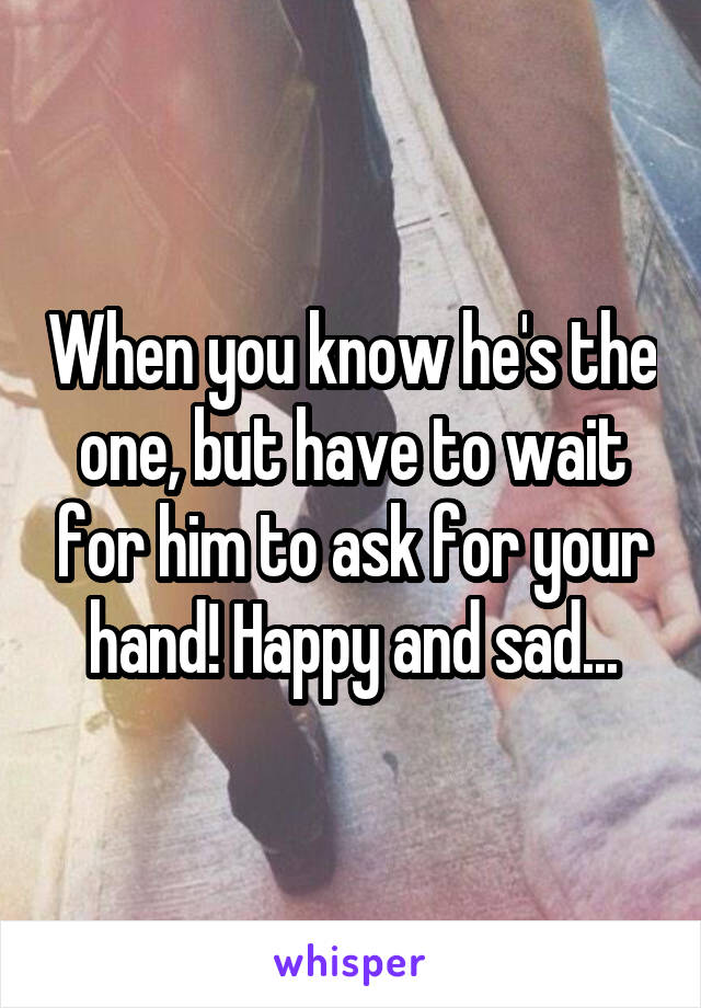 When you know he's the one, but have to wait for him to ask for your hand! Happy and sad...