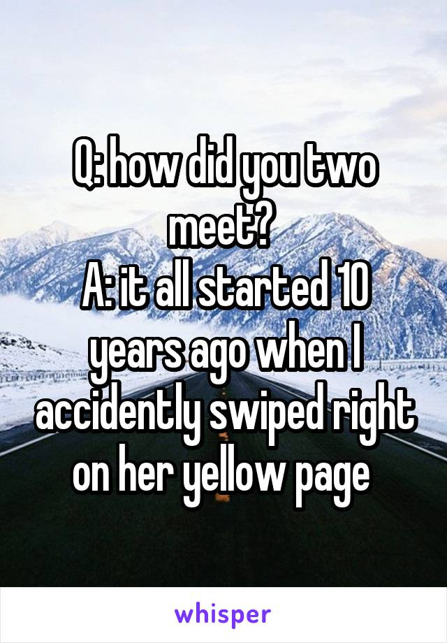 Q: how did you two meet?  A: it all started 10 years ago when I accidently swiped right on her yellow page