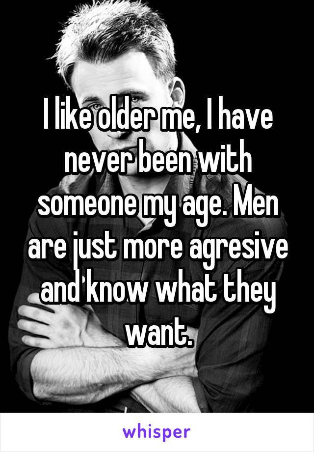 I like older me, I have never been with someone my age. Men are just more agresive and know what they want.