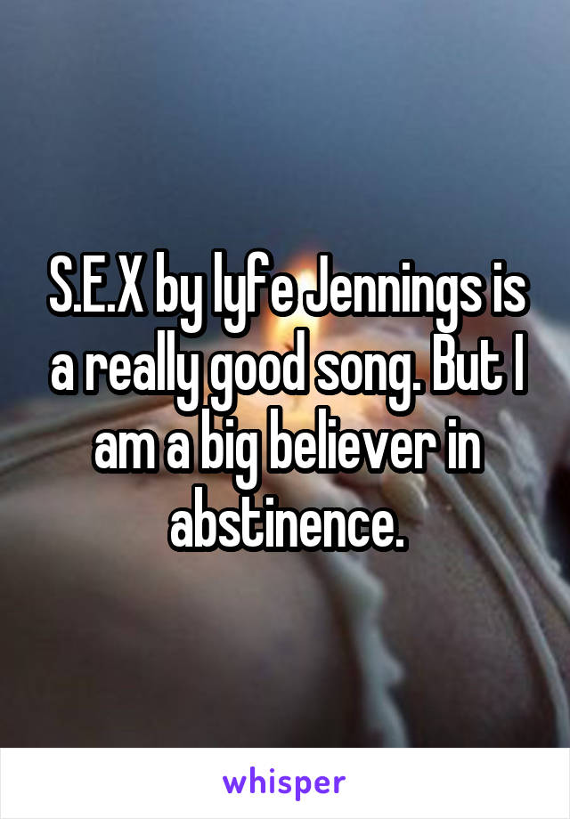 S.E.X by lyfe Jennings is a really good song. But I am a big believer in abstinence.