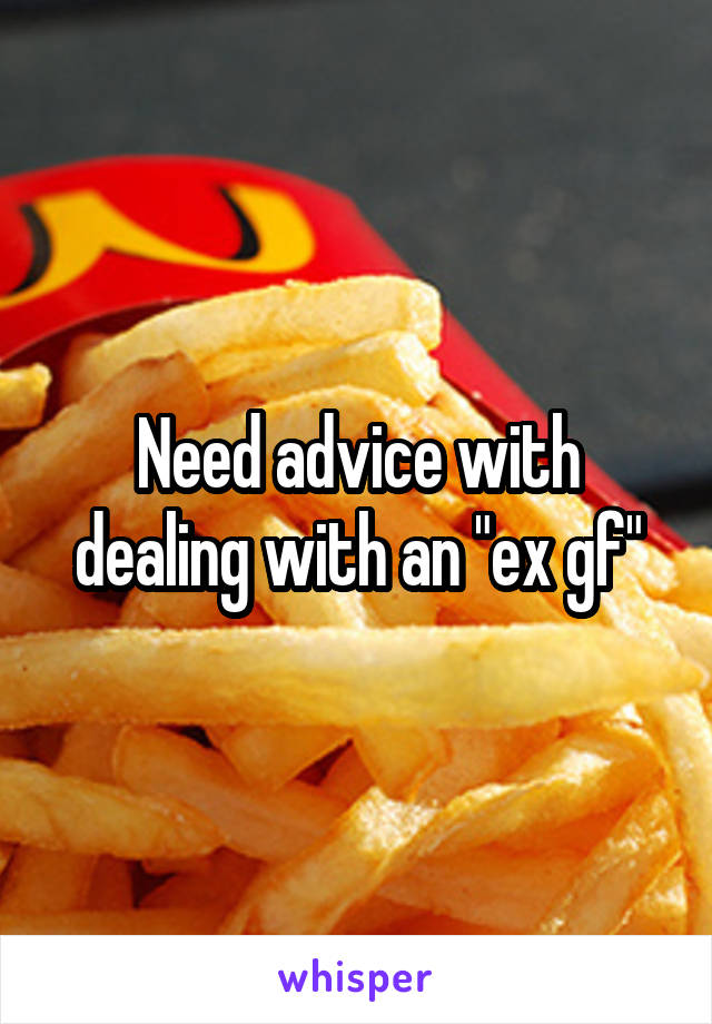 """Need advice with dealing with an """"ex gf"""""""