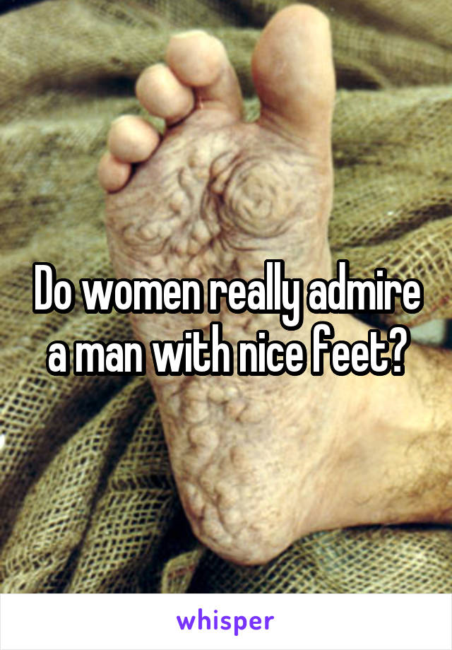 Do women really admire a man with nice feet?