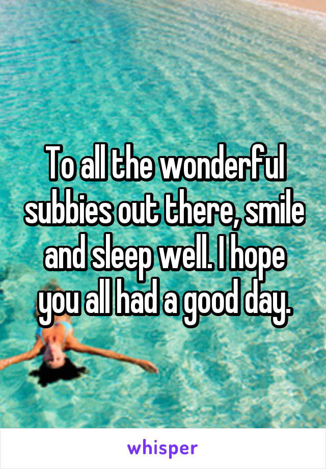 To all the wonderful subbies out there, smile and sleep well. I hope you all had a good day.