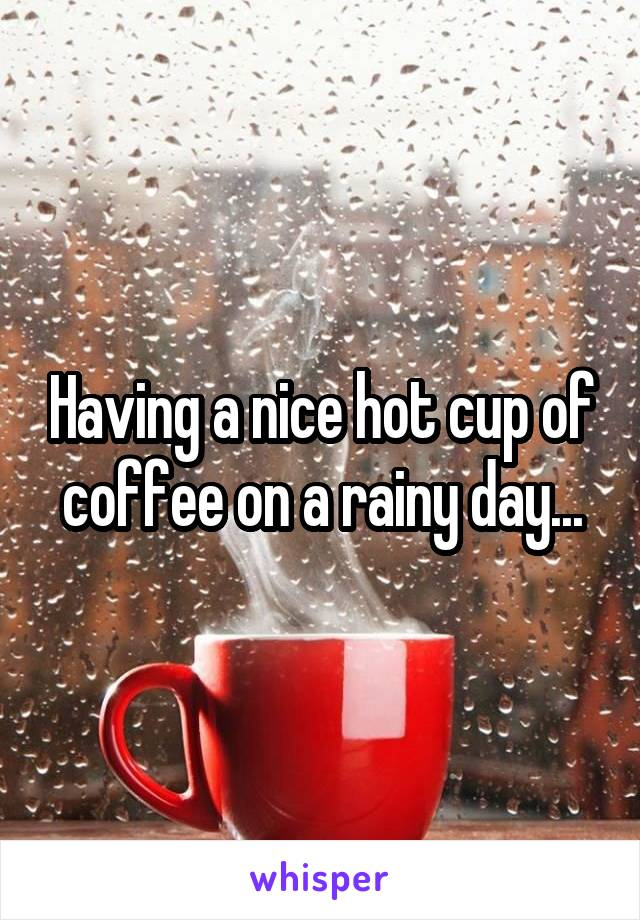 Having a nice hot cup of coffee on a rainy day...