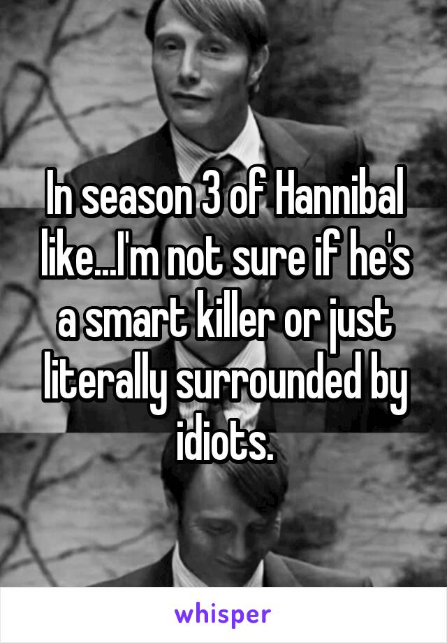 In season 3 of Hannibal like...I'm not sure if he's a smart killer or just literally surrounded by idiots.