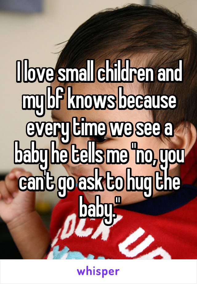 "I love small children and my bf knows because every time we see a baby he tells me ""no, you can't go ask to hug the baby."""