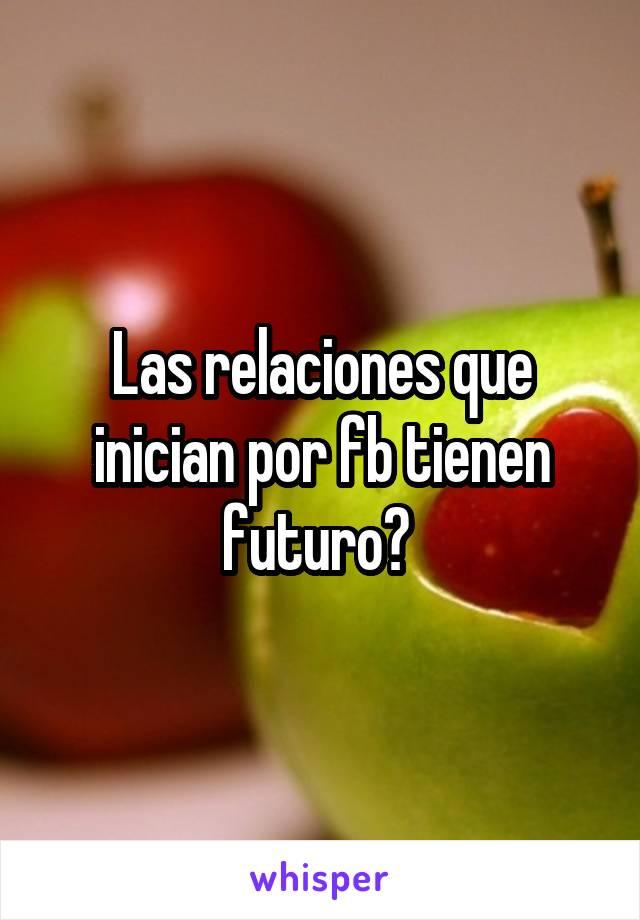 Las relaciones que inician por fb tienen futuro?