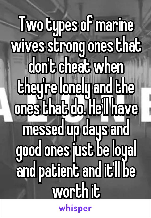 Two types of marine wives strong ones that don't cheat when they're lonely and the ones that do. He'll have messed up days and good ones just be loyal and patient and it'll be worth it