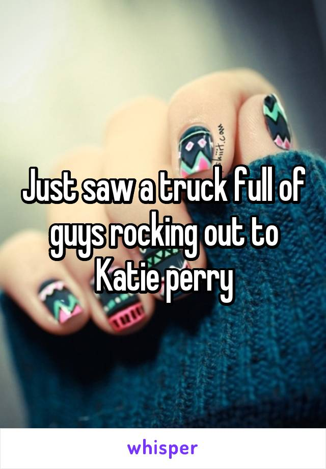 Just saw a truck full of guys rocking out to Katie perry