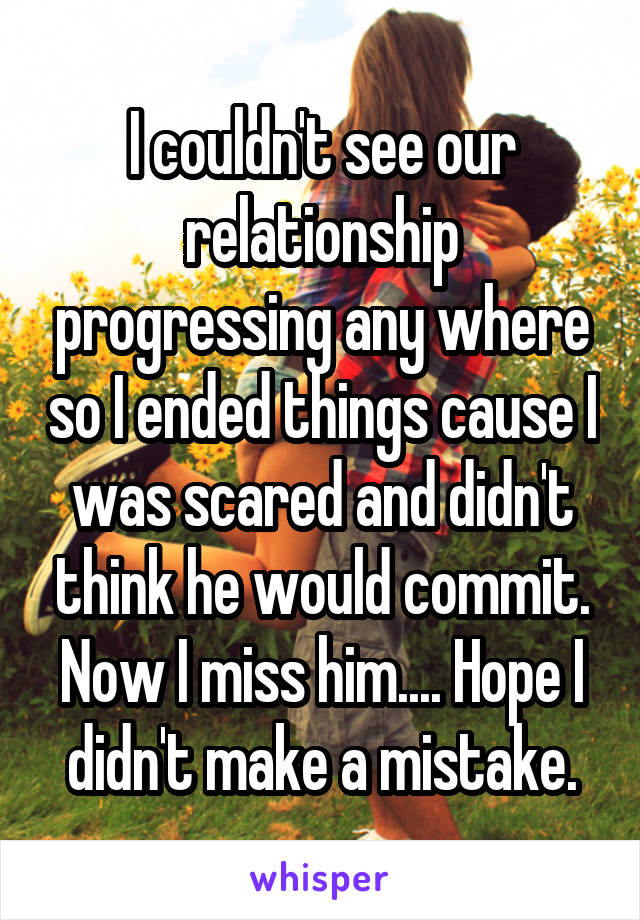 I couldn't see our relationship progressing any where so I ended things cause I was scared and didn't think he would commit. Now I miss him.... Hope I didn't make a mistake.