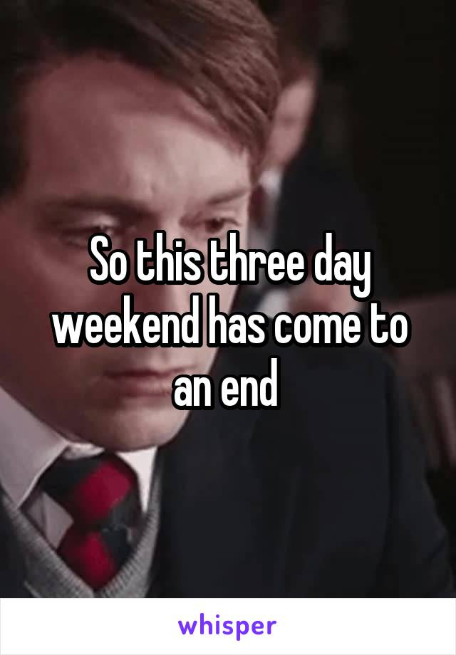So this three day weekend has come to an end