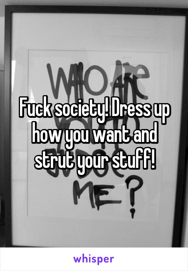Fuck society! Dress up how you want and strut your stuff!