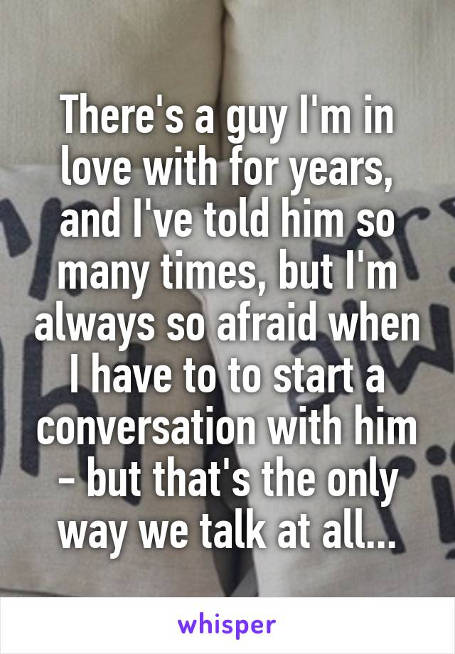 There's a guy I'm in love with for years, and I've told him so many times, but I'm always so afraid when I have to to start a conversation with him - but that's the only way we talk at all...