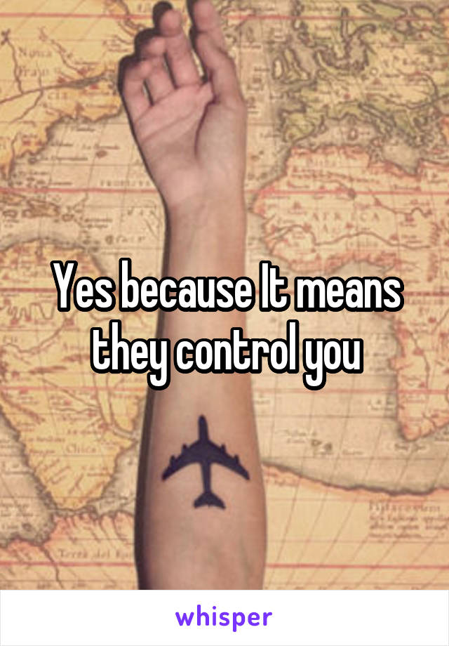Yes because It means they control you