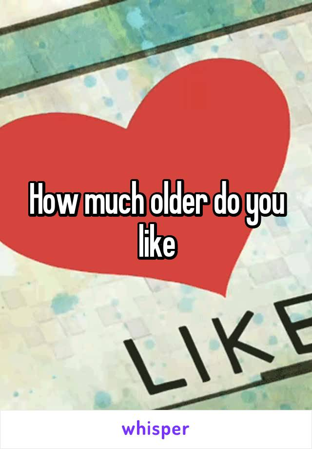 How much older do you like
