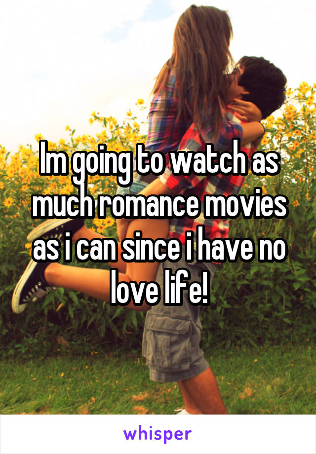 Im going to watch as much romance movies as i can since i have no love life!